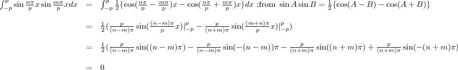 \begin{array}{rcl}\int_{-p}^{p}\sin \frac{n \pi}{p} x\sin \frac{m \pi}{p} x dx&=&\int_{-p}^{p}\frac{1}{2}\{\cos(\frac{n \pi}{p}-\frac{m \pi}{p})x-\cos(\frac{n \pi}{p}+\frac{m \pi}{p})x\}dx \text{   ;from    } \sin A \sin B=\frac{1}{2}\{\cos(A-B)-\cos(A+B)\}\\&=&\frac{1}{2}(\frac{p}{(n-m)\pi}\sin(\frac{(n-m)\pi}{p}x)|^{p}_{-p}-\frac{p}{(n+m)\pi}\sin(\frac{(m+n)\pi}{p}x)|^{p}_{-p})\\&=&\frac{1}{2}(\frac{p}{(n-m)\pi}\sin((n-m)\pi)-\frac{p}{(n-m)\pi}\sin(-(n-m))\pi-\frac{p}{(n+m)\pi}\sin((n+m)\pi)+\frac{p}{(n+m)\pi}\sin(-(n+m)\pi)\\&=& 0\end{array}