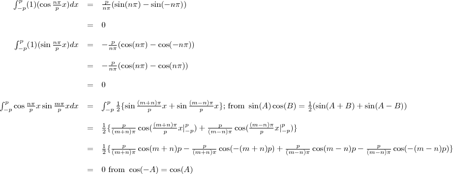 \begin{array}{rcl}\int_{-p}^{p}(1)(\cos \frac{n \pi}{p} x)dx&=&\frac{p}{n\pi}(\sin(n\pi)-\sin(-n\pi))\\&=&0\\\int_{-p}^{p}(1)(\sin \frac{n \pi}{p} x)dx&=&-\frac{p}{n\pi}(\cos(n\pi)-\cos(-n\pi))\\&=&-\frac{p}{n\pi}(\cos(n\pi)-\cos(n\pi))\\&=&0\\\int_{-p}^{p}\cos \frac{n \pi}{p} x\sin \frac{m \pi}{p} x dx&=&\int_{-p}^{p}\frac{1}{2}\{\sin\frac{(m+n)\pi}{p}x+\sin\frac{(m-n)\pi}{p}x\}\text{; from }\sin(A)\cos(B)=\frac{1}{2}(\sin(A+B)+\sin(A-B))\\&=&\frac{1}{2}\{\frac{p}{(m+n)\pi}\cos(\frac{(m+n)\pi}{p}x|^{p}_{-p})+\frac{p}{(m-n)\pi}\cos(\frac{(m-n)\pi}{p}x|^{p}_{-p})\}\\&=&\frac{1}{2}\{\frac{p}{(m+n)\pi}\cos(m+n)p-\frac{p}{(m+n)\pi}\cos(-(m+n)p)+\frac{p}{(m-n)\pi}\cos(m-n)p-\frac{p}{(m-n)\pi}\cos(-(m-n)p)\}\\&=&0 \text{ from } \cos(-A)=\cos(A)\end{array}
