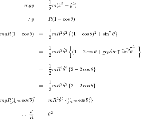 \begin{array}{rcl}mgy &=& \dfrac{1}{2}m(\dot x ^2 + \dot y ^2) \\\\ \because y &=& R(1-\cos \theta) \\\\mgR(1- \cos\theta)&=& \dfrac{1}{2}mR^2 \dot \theta ^2 \left\{(1-\cos \theta)^2 + \sin ^2 \theta  \right\}\\\\&=&\dfrac{1}{2}mR^2 \dot \theta ^2 \left\{(1- 2 \cos \theta + \cancelto{1}{\cos^2 \theta  + \sin ^2} \theta\ \ \  \right\}\\\\&=& \dfrac{1}{2}mR^2 \dot \theta ^2 \left\{2- 2 \cos \theta \right\}\\\\&=& \dfrac{1}{2}mR^2 \dot \theta ^2 \left\{2- 2 \cos \theta \right\}\\\\mgR\cancel{(1- \cos\theta)}&=& mR^2 \dot \theta ^2 \left\{\cancel{(1- \cos \theta)} \right\}\\\\\ \therefore \  \dfrac{g}{R}&=& \dot \theta ^2 \end{array}
