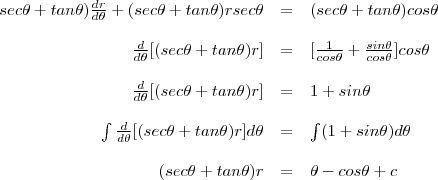 \begin{array}{rcl}sec\theta+tan\theta)\frac{dr}{d\theta}+(sec\theta+tan\theta)rsec\theta&=&(sec\theta+tan\theta)cos\theta\\\\\frac{d}{d\theta}[(sec\theta+tan\theta)r]&=&[\frac{1}{cos\theta}+\frac{sin\theta}{cos\theta}]cos\theta\\\\\frac{d}{d\theta}[(sec\theta+tan\theta)r]&=&1+sin\theta\\\\\int\frac{d}{d\theta}[(sec\theta+tan\theta)r]d\theta&=&\int(1+sin\theta)d\theta\\\\(sec\theta+tan\theta)r&=&\theta-cos\theta+c\end{array}